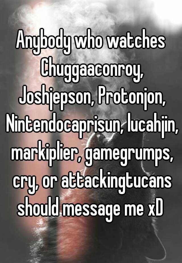 Anybody Who Watches Chuggaaconroy Joshjepson Protonjon Nintendocaprisun Lucahjin Markiplier Gamegrumps Cry Or Attackingtucans Should Message Me Xd Read hot and popular stories about lucahjin on wattpad. whisper