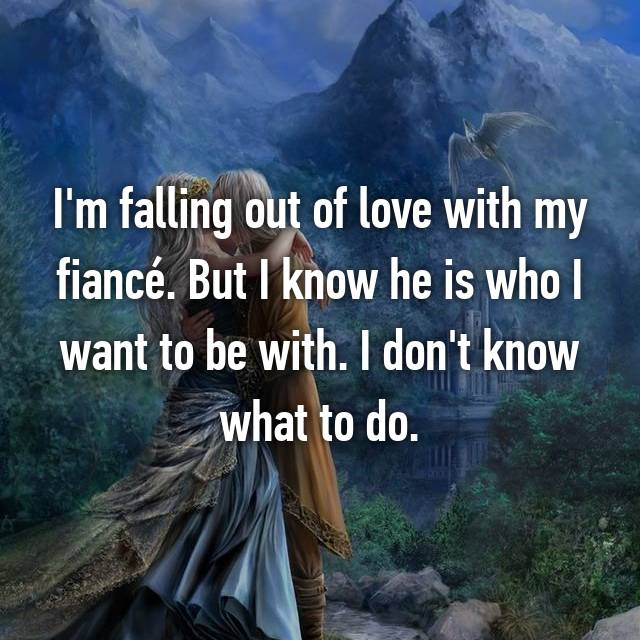 I'm falling out of love with my fiancé. But I know he is who I want to be with. I don't know what to do.