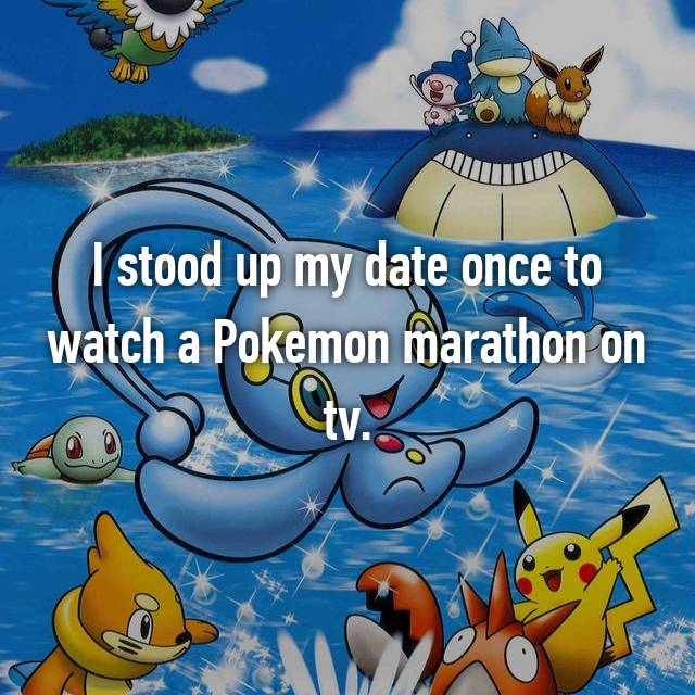 I stood up my date once to watch a Pokemon marathon on tv.