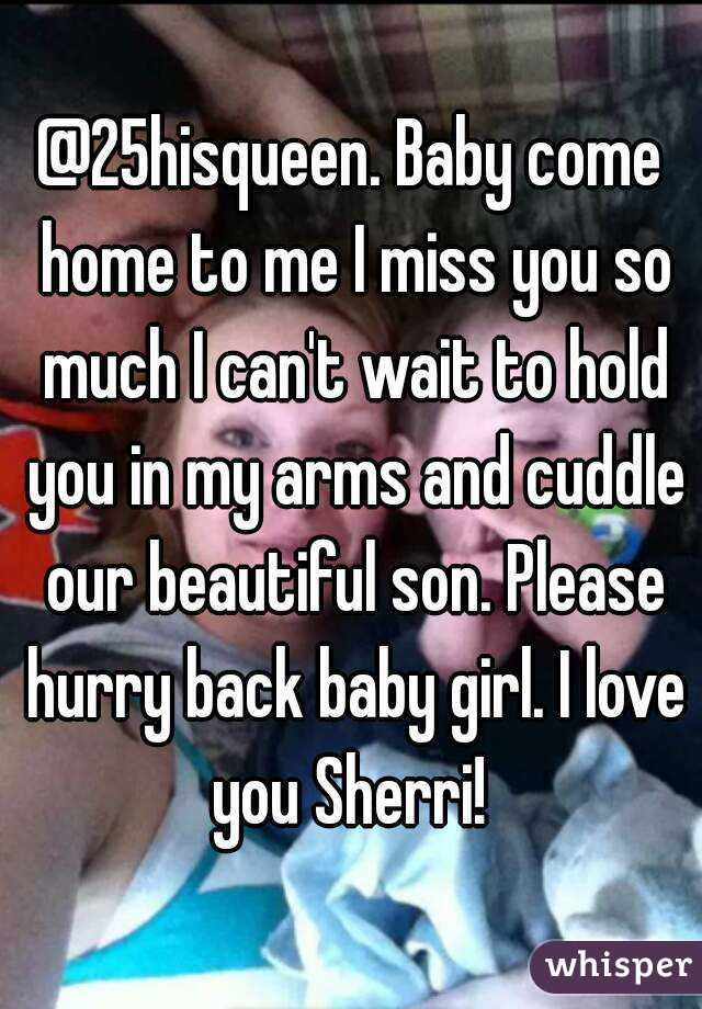 25hisqueen  Baby come home to me I miss you so much I can't wait to