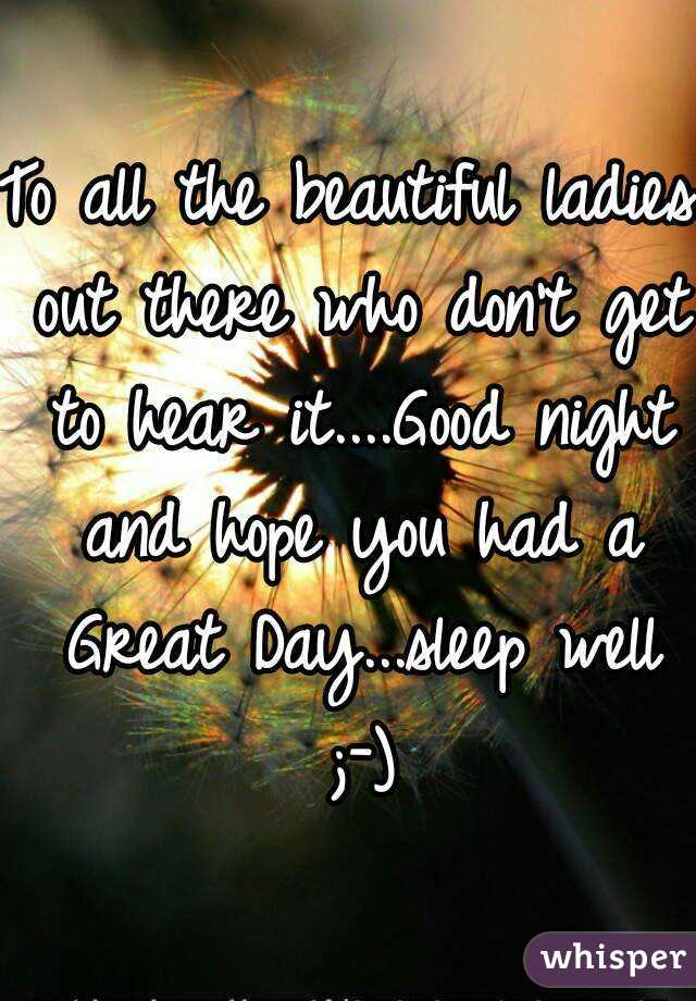 to all the beautiful ladies out there who dont get to hear itgood night and hope you had
