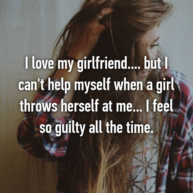 I love my girlfriend.... but I can't help myself when a girl throws herself at me... I feel so guilty all the time.