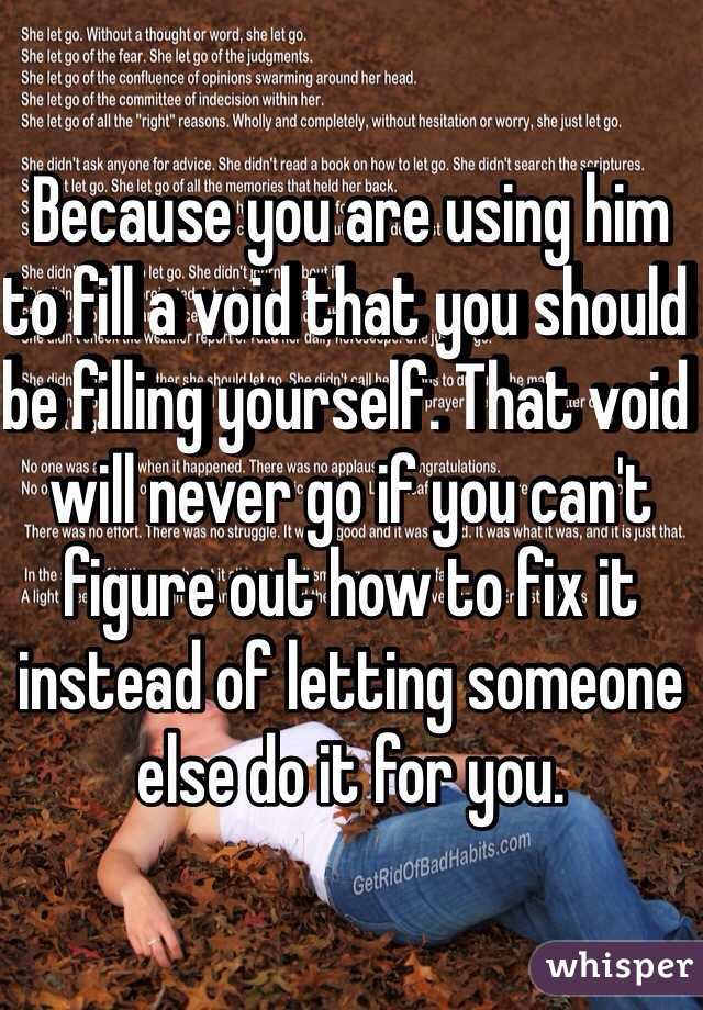 Because you are using him to fill a void that you should be filling because you are using him to fill a void that you should be filling yourself solutioingenieria Gallery