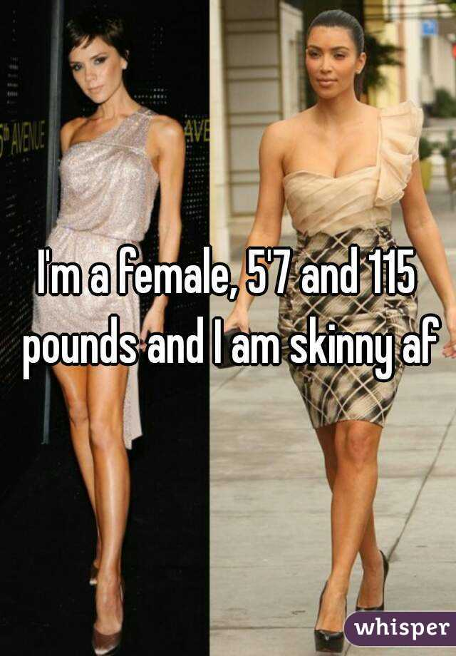 I'm a female, 5'7 and 115 pounds and I am skinny af