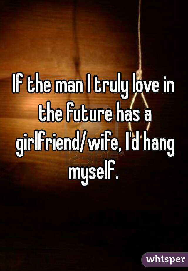 If the man I truly love in the future has a girlfriend/wife, I'd hang myself.