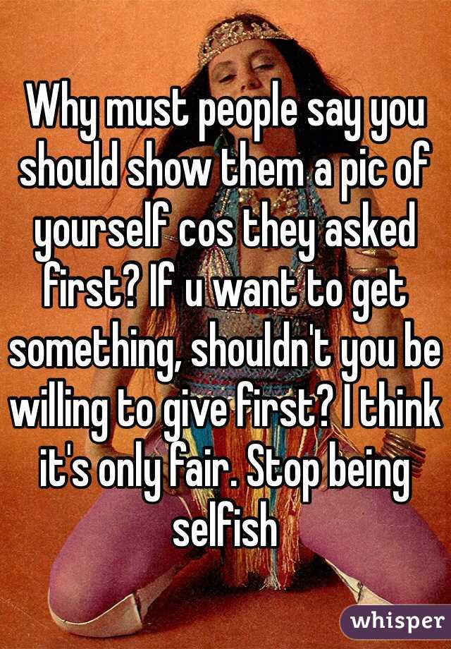 Why must people say you should show them a pic of yourself cos they asked first? If u want to get something, shouldn't you be willing to give first? I think it's only fair. Stop being selfish