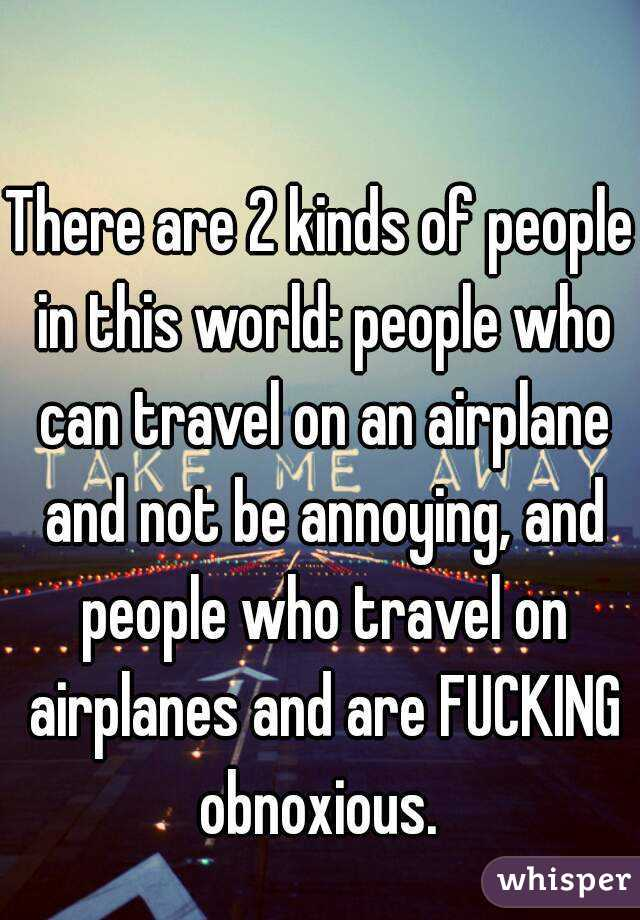 There are 2 kinds of people in this world: people who can travel on an airplane and not be annoying, and people who travel on airplanes and are FUCKING obnoxious.