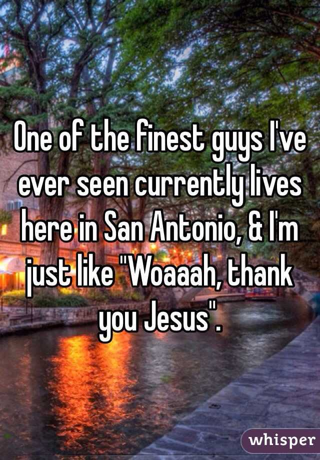 """One of the finest guys I've ever seen currently lives here in San Antonio, & I'm just like """"Woaaah, thank you Jesus""""."""