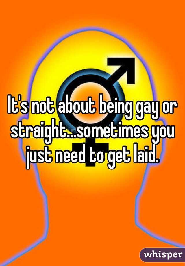 It's not about being gay or straight...sometimes you just need to get laid.