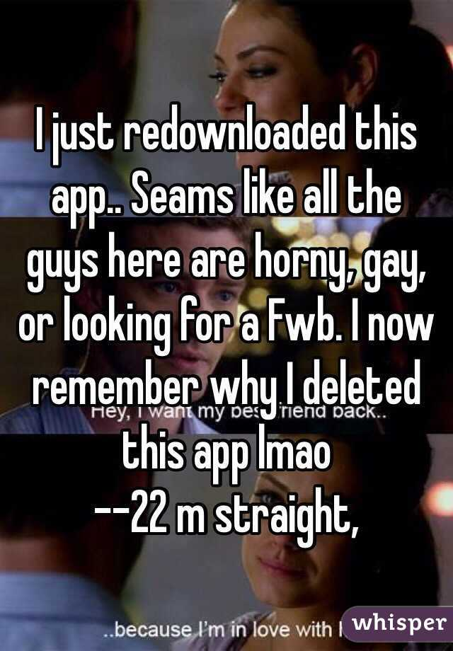 I just redownloaded this app.. Seams like all the guys here are horny, gay, or looking for a Fwb. I now remember why I deleted this app lmao  --22 m straight,