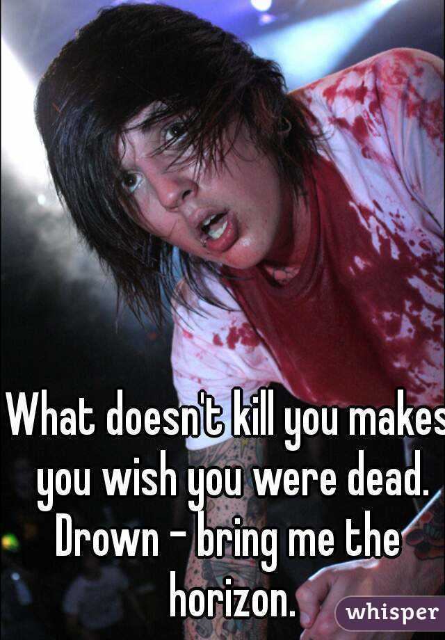 What doesn't kill you makes you wish you were dead. Drown - bring me the horizon.