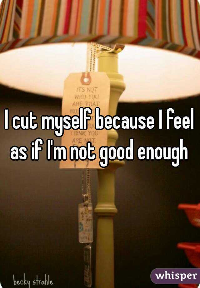 I cut myself because I feel as if I'm not good enough