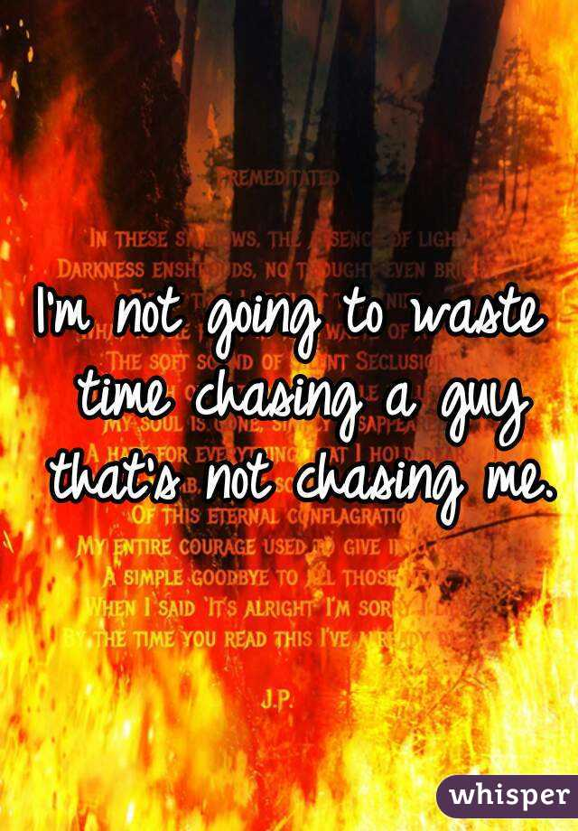 I'm not going to waste time chasing a guy that's not chasing me.