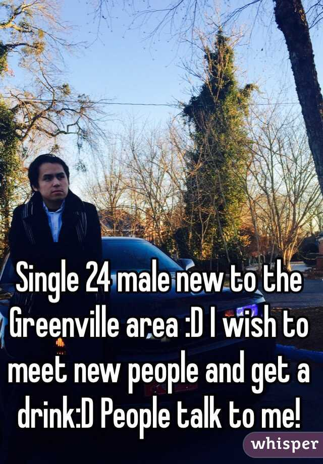 Single 24 male new to the Greenville area :D I wish to meet new people and get a drink:D People talk to me!
