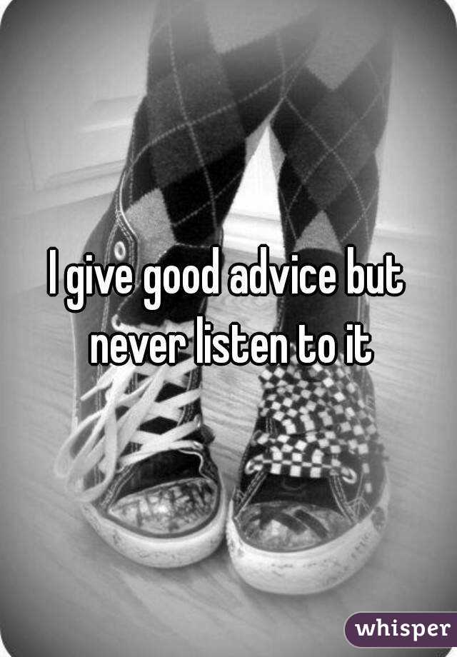 I give good advice but never listen to it