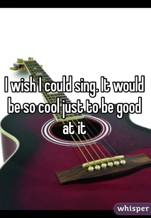 I wish I could sing. It would be so cool just to be good at it