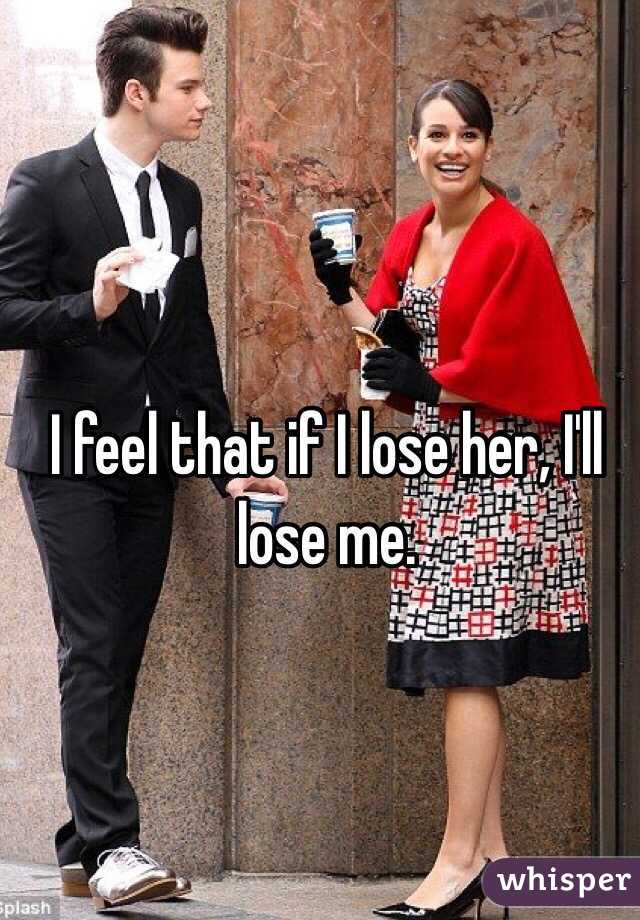 I feel that if I lose her, I'll lose me.