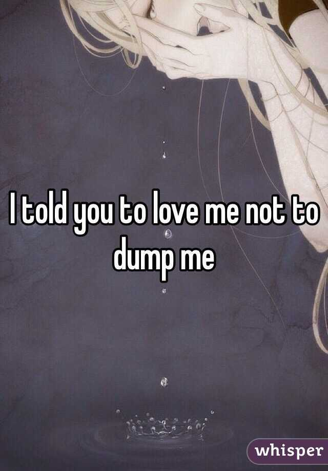I told you to love me not to dump me