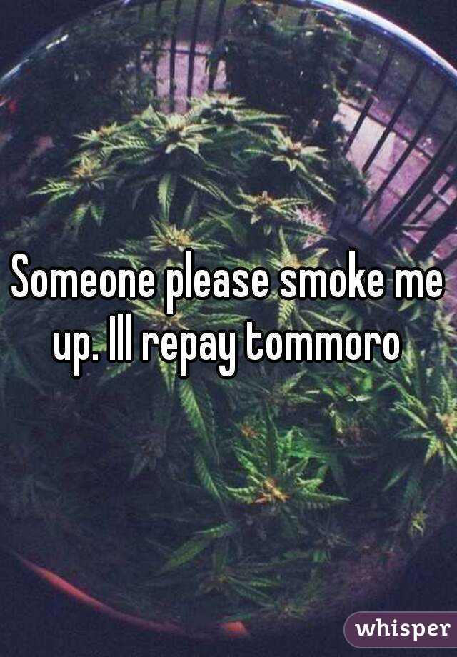 Someone please smoke me up. Ill repay tommoro