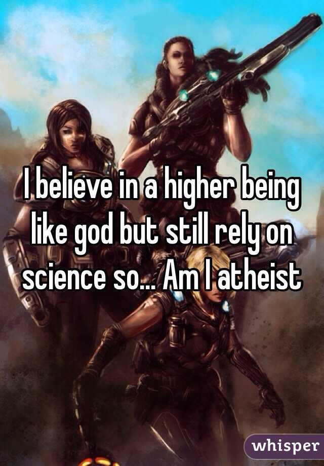 I believe in a higher being like god but still rely on science so... Am I atheist