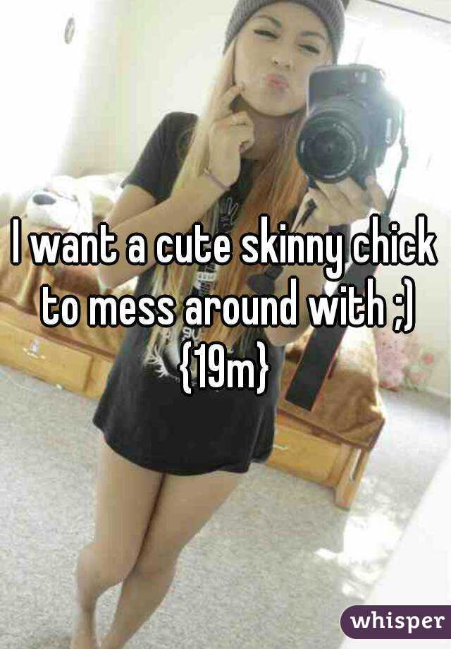 I want a cute skinny chick to mess around with ;) {19m}