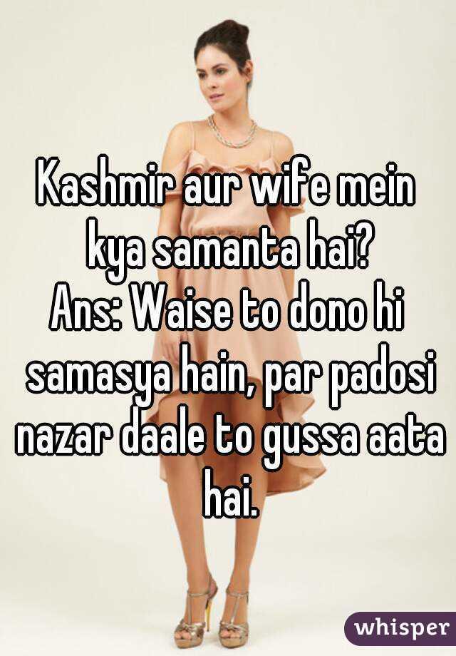 Kashmir aur wife mein kya samanta hai? Ans: Waise to dono hi samasya hain, par padosi nazar daale to gussa aata hai.