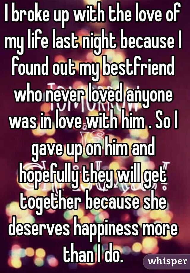 I broke up with the love of my life last night because I found out my bestfriend who never loved anyone was in love with him . So I gave up on him and hopefully they will get together because she deserves happiness more than I do.