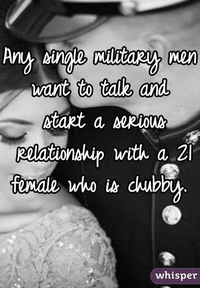 Any single military men want to talk and  start a serious relationship with a 21 female who is chubby.