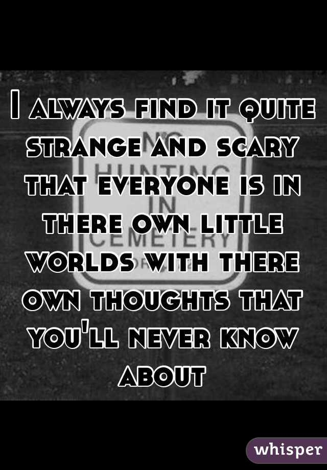 I always find it quite strange and scary that everyone is in there own little worlds with there own thoughts that you'll never know about