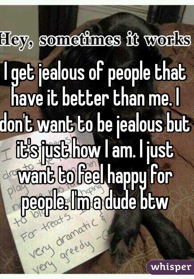 I get jealous of people that have it better than me. I don't want to be jealous but it's just how I am. I just want to feel happy for people. I'm a dude btw