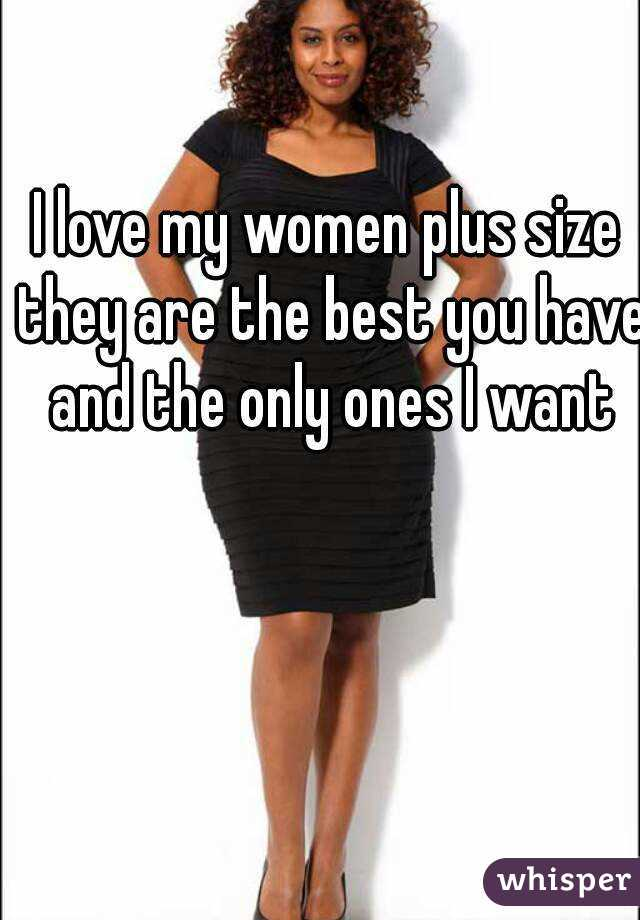 I love my women plus size they are the best you have and the only ones I want