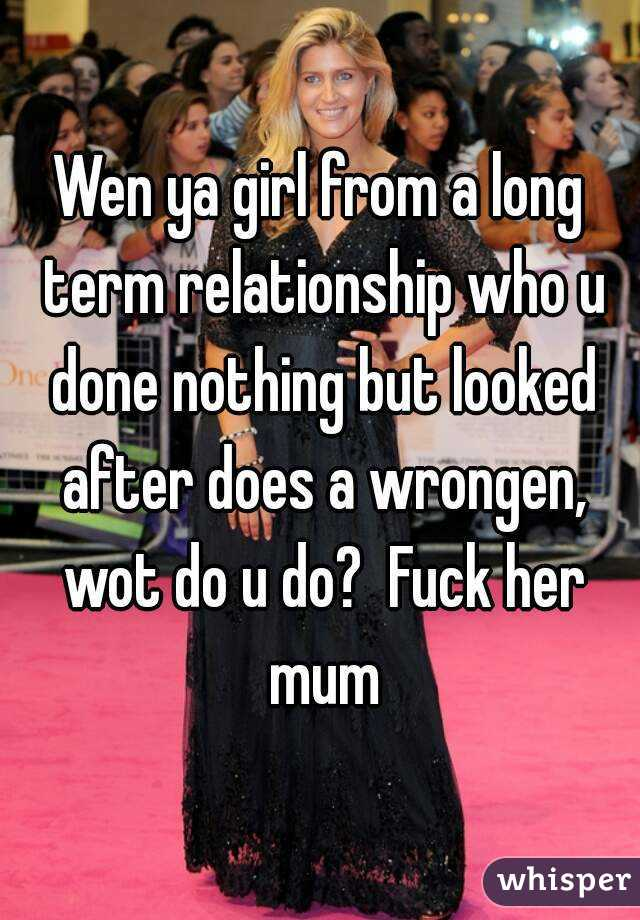 Wen ya girl from a long term relationship who u done nothing but looked after does a wrongen, wot do u do?  Fuck her mum