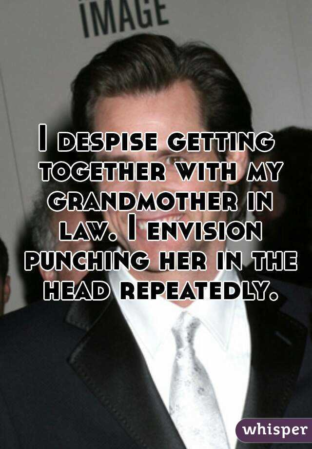 I despise getting together with my grandmother in law. I envision punching her in the head repeatedly.