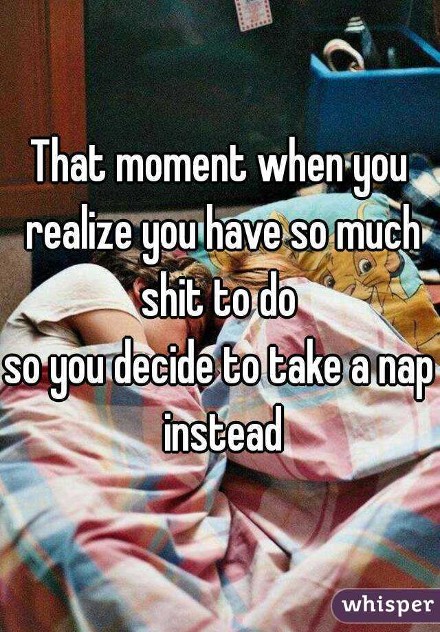 That moment when you realize you have so much shit to do  so you decide to take a nap instead
