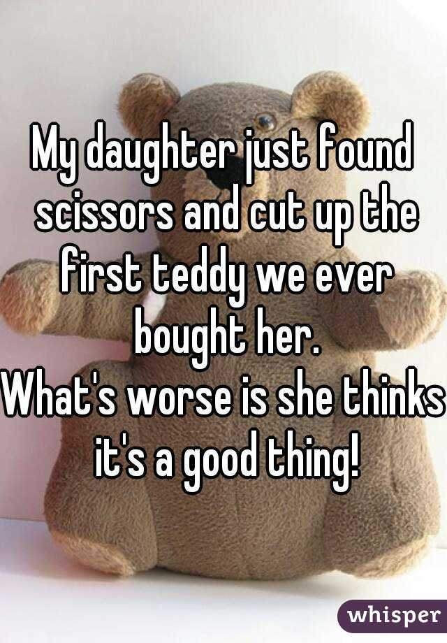 My daughter just found scissors and cut up the first teddy we ever bought her. What's worse is she thinks it's a good thing!