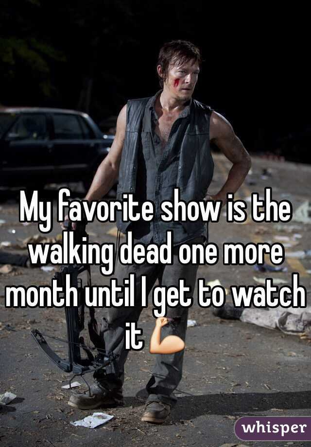 My favorite show is the walking dead one more month until I get to watch it💪