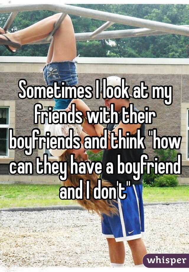 """Sometimes I look at my friends with their boyfriends and think """"how can they have a boyfriend and I don't"""""""