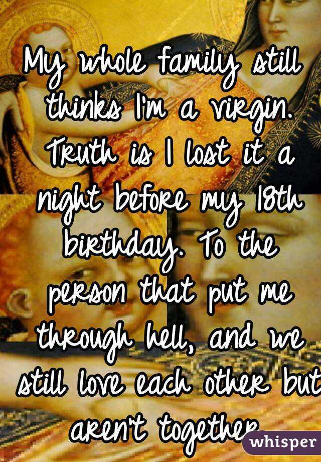 My whole family still thinks I'm a virgin. Truth is I lost it a night before my 18th birthday. To the person that put me through hell, and we still love each other but aren't together.
