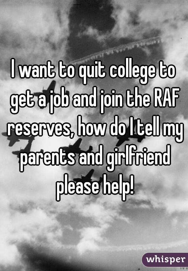 I want to quit college to get a job and join the RAF reserves, how do I tell my parents and girlfriend please help!