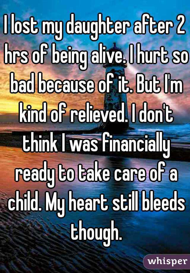 I lost my daughter after 2 hrs of being alive. I hurt so bad because of it. But I'm kind of relieved. I don't think I was financially ready to take care of a child. My heart still bleeds though.