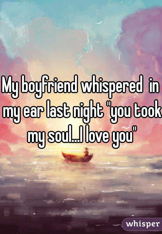 "My boyfriend whispered  in my ear last night ""you took my soul...I love you"""