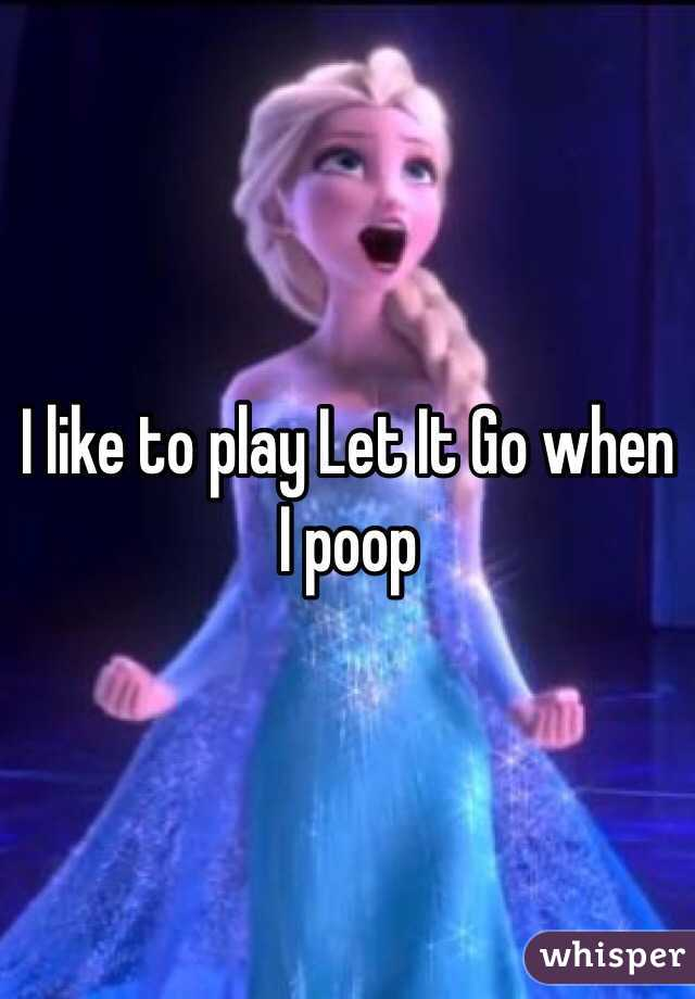 I like to play Let It Go when I poop