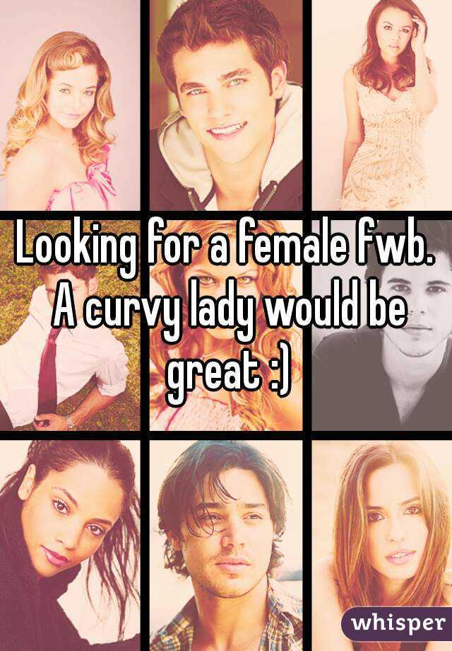Looking for a female fwb. A curvy lady would be great :)