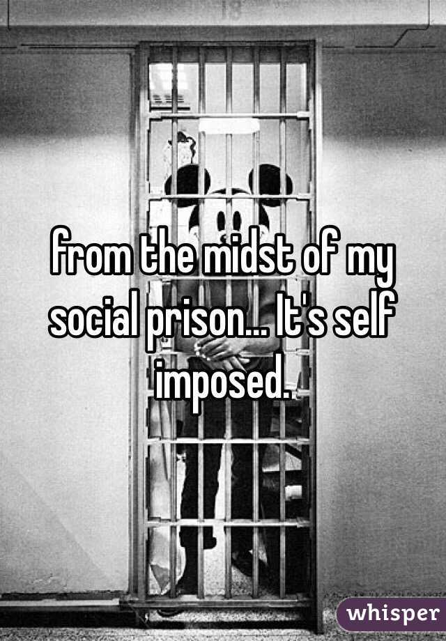 from the midst of my social prison… It's self imposed.