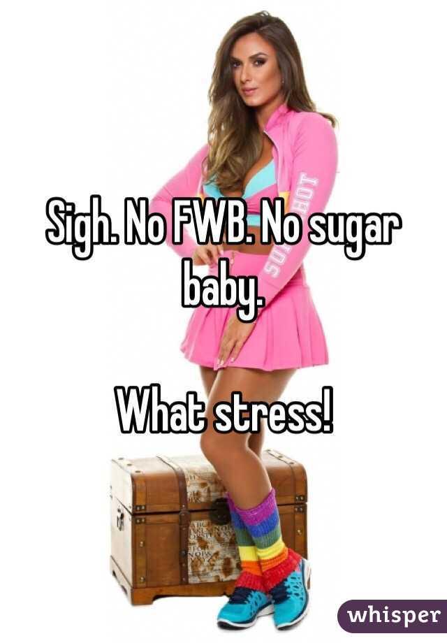 Sigh. No FWB. No sugar baby.  What stress!