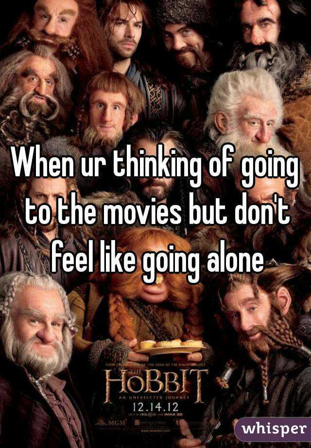 When ur thinking of going to the movies but don't feel like going alone