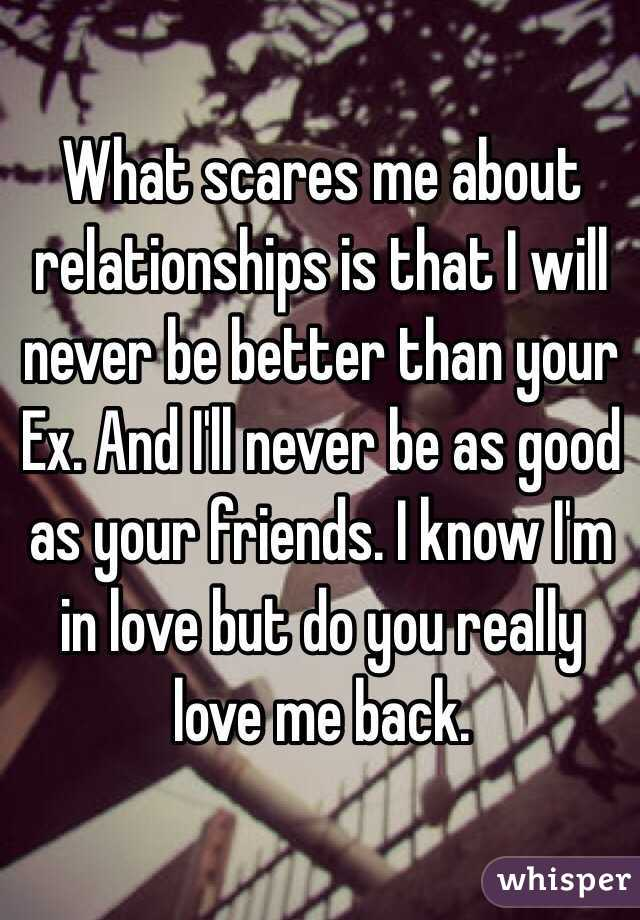 What scares me about relationships is that I will never be better than your Ex. And I'll never be as good as your friends. I know I'm in love but do you really love me back.