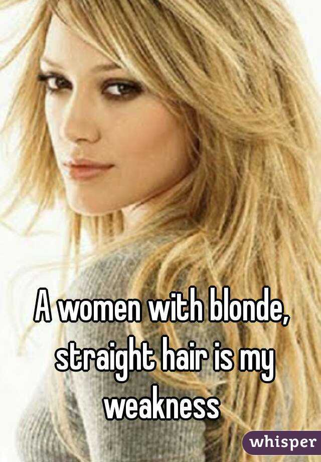 A women with blonde, straight hair is my weakness