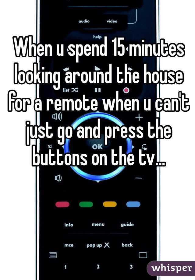 When u spend 15 minutes looking around the house for a remote when u can't just go and press the buttons on the tv...