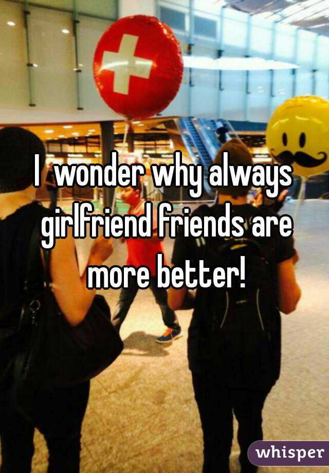 I  wonder why always girlfriend friends are more better!